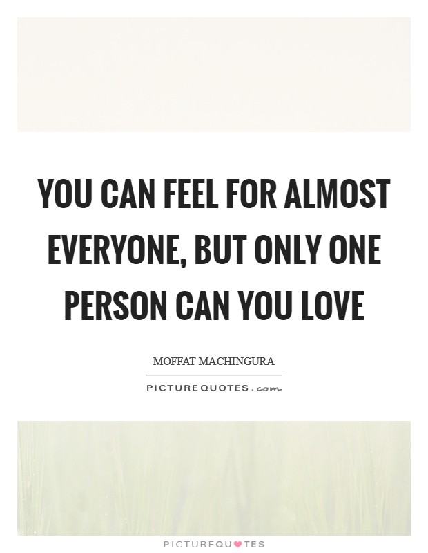 You can feel for almost everyone, but only one person can you love Picture Quote #1