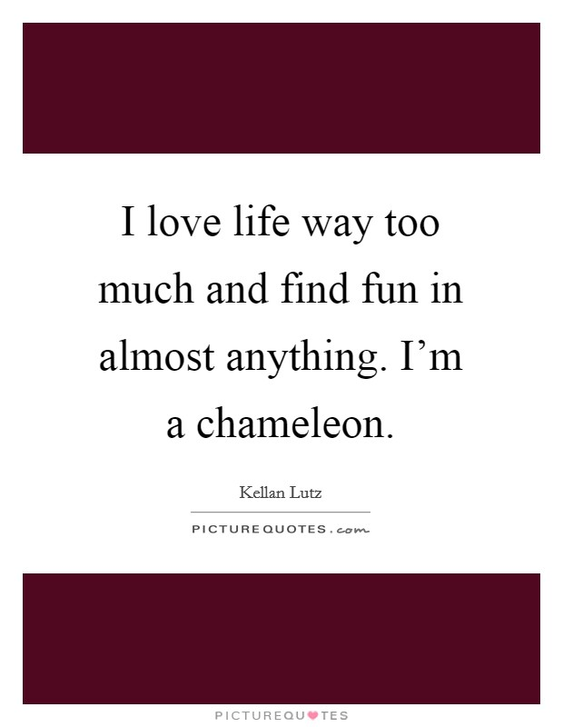 I love life way too much and find fun in almost anything. I'm a chameleon. Picture Quote #1