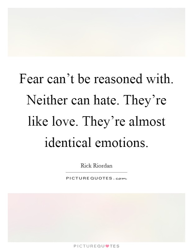 Fear can't be reasoned with. Neither can hate. They're like love. They're almost identical emotions Picture Quote #1