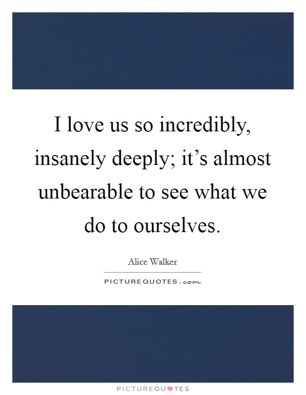 I love us so incredibly, insanely deeply; it's almost unbearable to see what we do to ourselves Picture Quote #1