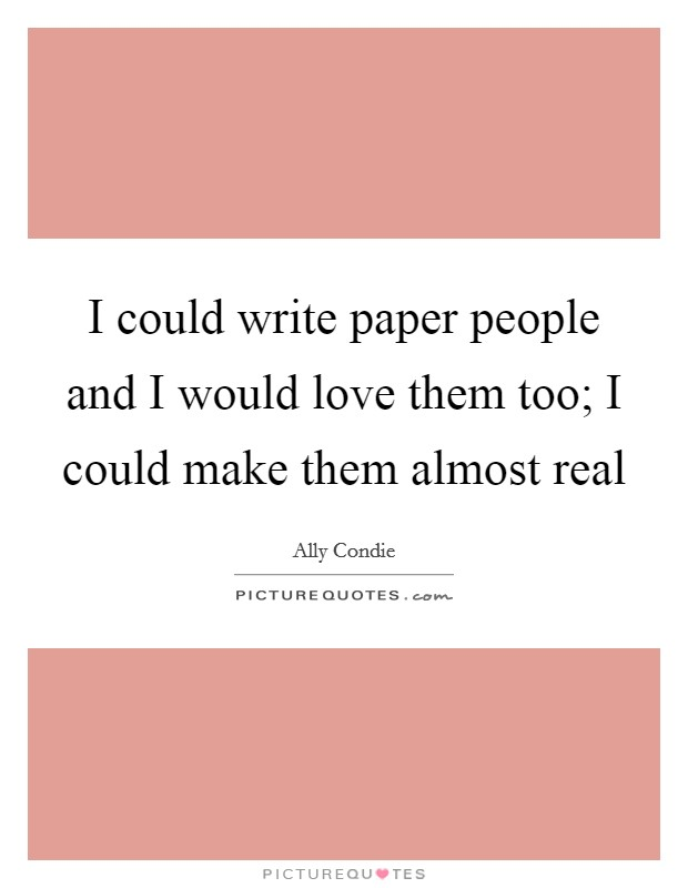 I could write paper people and I would love them too; I could make them almost real Picture Quote #1