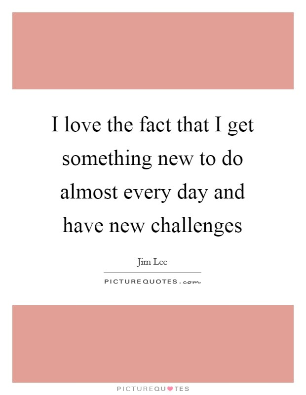 I love the fact that I get something new to do almost every day and have new challenges Picture Quote #1