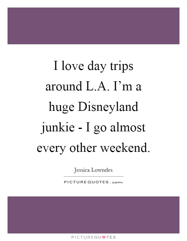 I love day trips around L.A. I'm a huge Disneyland junkie - I go almost every other weekend Picture Quote #1