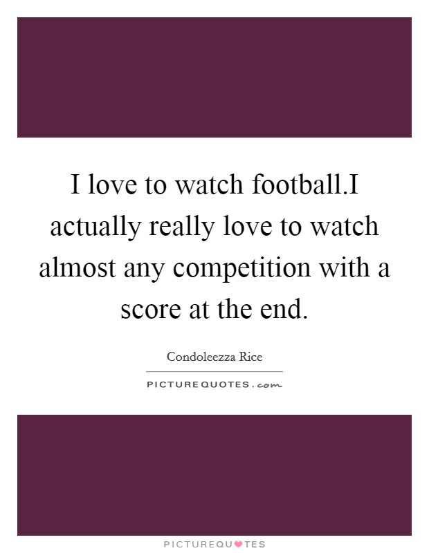 I love to watch football.I actually really love to watch almost any competition with a score at the end Picture Quote #1