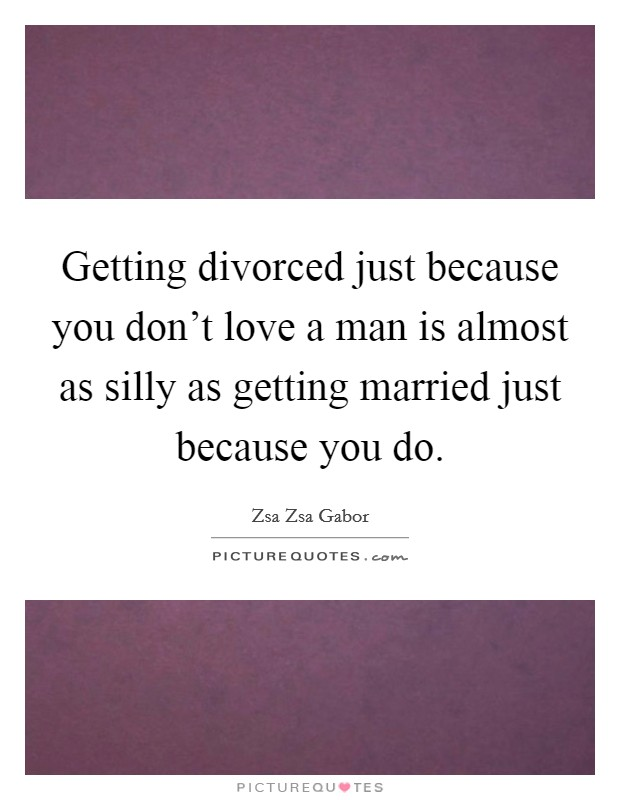 Getting divorced just because you don't love a man is almost as silly as getting married just because you do. Picture Quote #1