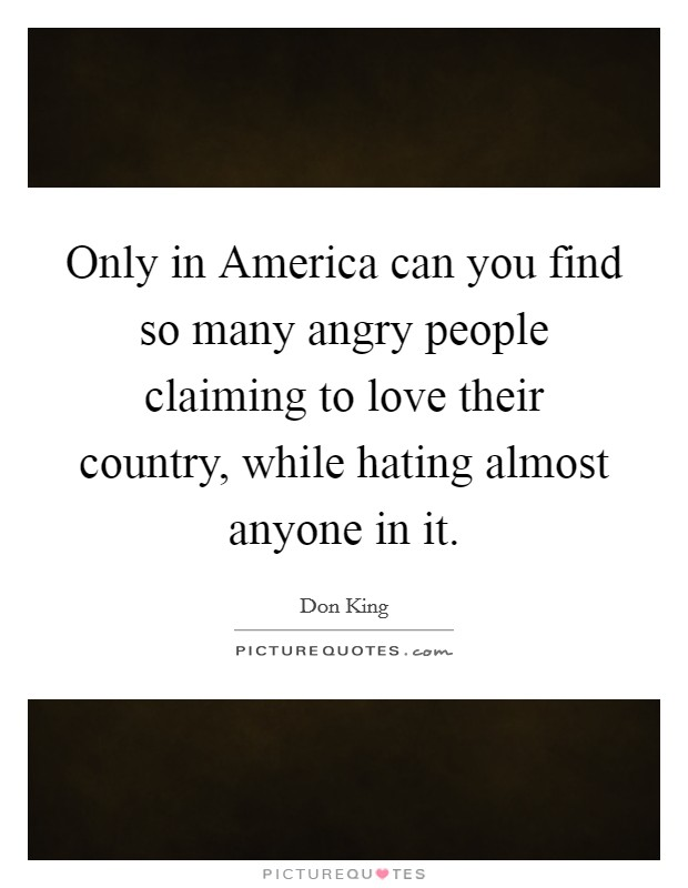 Only in America can you find so many angry people claiming to love their country, while hating almost anyone in it Picture Quote #1
