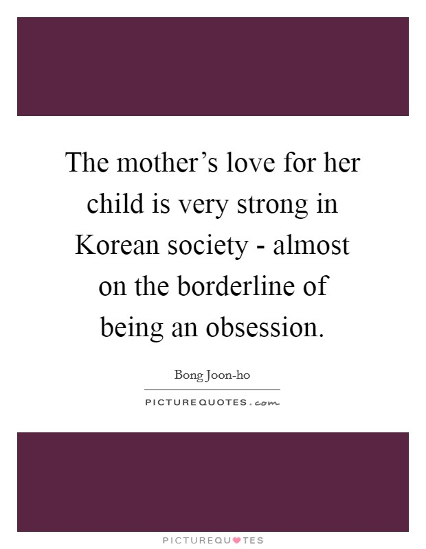 The mother's love for her child is very strong in Korean society - almost on the borderline of being an obsession Picture Quote #1
