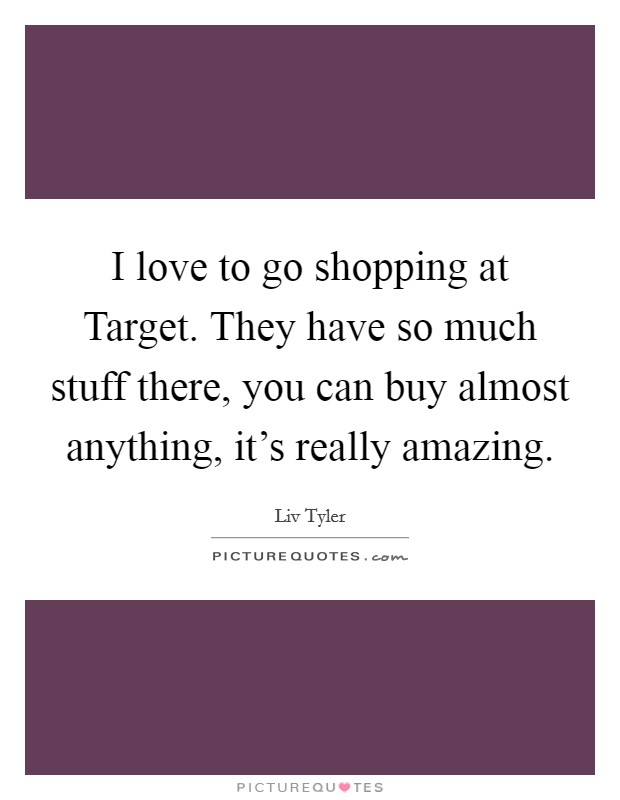 I love to go shopping at Target. They have so much stuff there, you can buy almost anything, it's really amazing Picture Quote #1