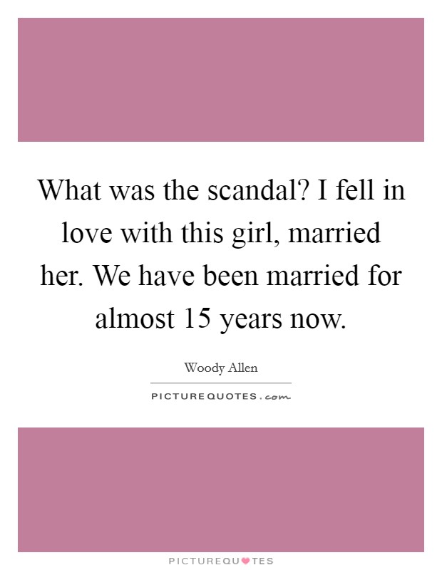 What was the scandal? I fell in love with this girl, married her. We have been married for almost 15 years now Picture Quote #1
