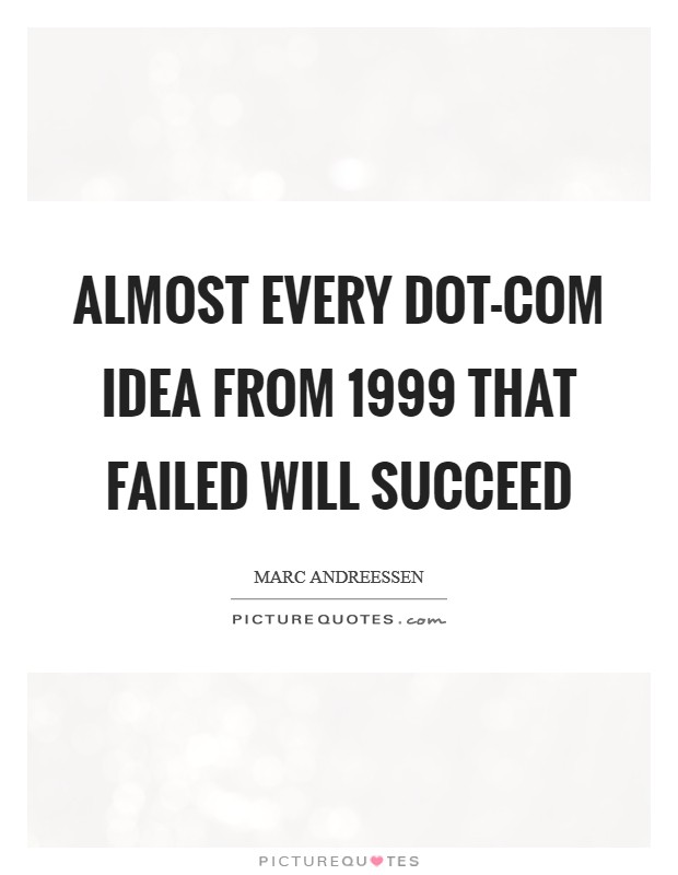 Almost every dot-com idea from 1999 that failed will succeed Picture Quote #1