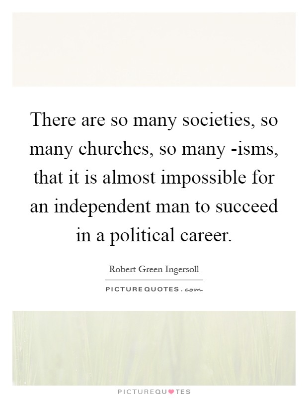 There are so many societies, so many churches, so many -isms, that it is almost impossible for an independent man to succeed in a political career Picture Quote #1