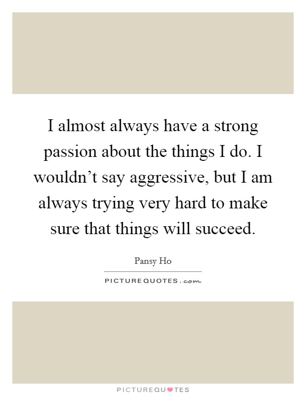I almost always have a strong passion about the things I do. I wouldn't say aggressive, but I am always trying very hard to make sure that things will succeed Picture Quote #1