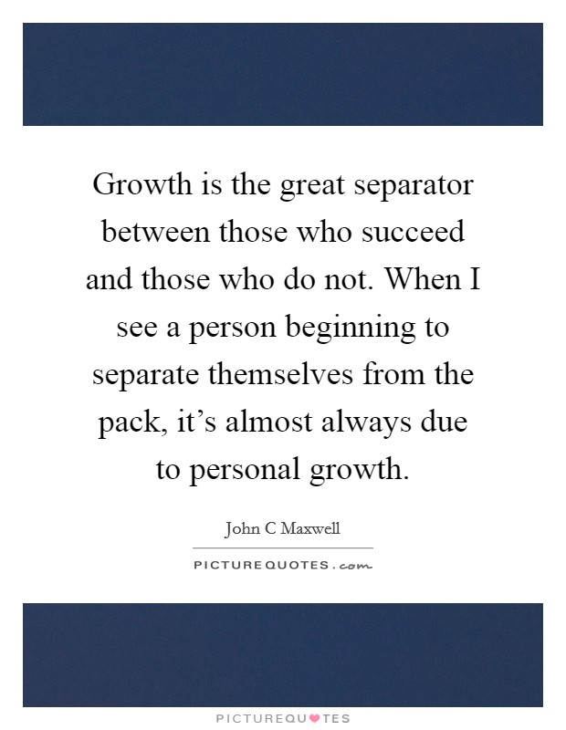 Growth is the great separator between those who succeed and those who do not. When I see a person beginning to separate themselves from the pack, it's almost always due to personal growth Picture Quote #1