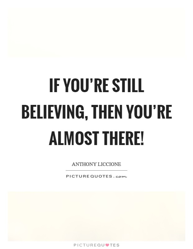 If you're still believing, then you're almost there! Picture Quote #1