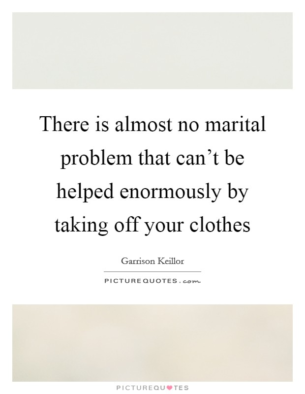 There is almost no marital problem that can't be helped enormously by taking off your clothes Picture Quote #1