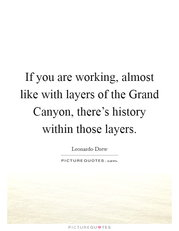 If you are working, almost like with layers of the Grand Canyon, there's history within those layers Picture Quote #1