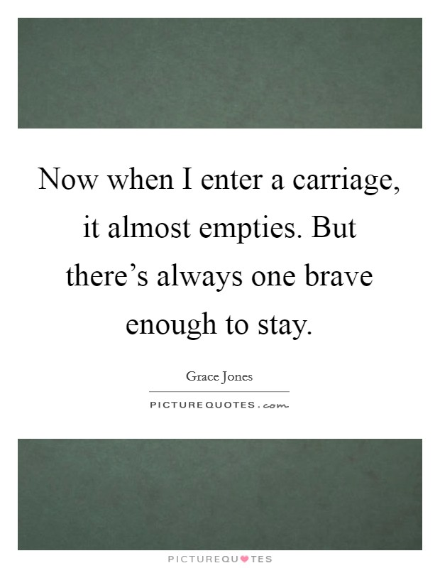 Now when I enter a carriage, it almost empties. But there's always one brave enough to stay. Picture Quote #1
