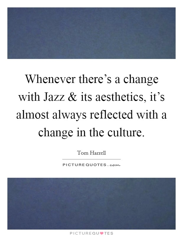 Whenever there's a change with Jazz and its aesthetics, it's almost always reflected with a change in the culture Picture Quote #1