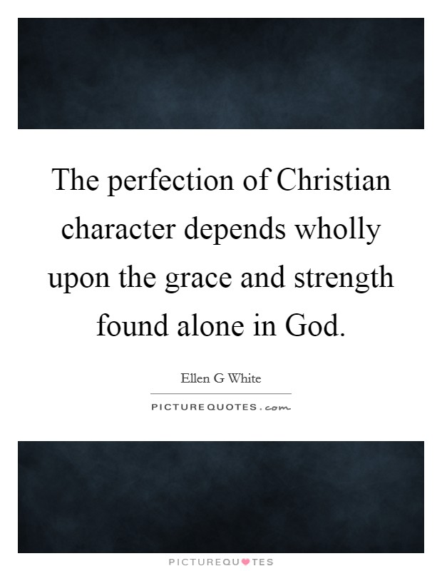 The perfection of Christian character depends wholly upon the grace and strength found alone in God Picture Quote #1