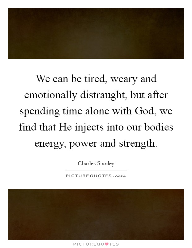 We can be tired, weary and emotionally distraught, but after spending time alone with God, we find that He injects into our bodies energy, power and strength Picture Quote #1