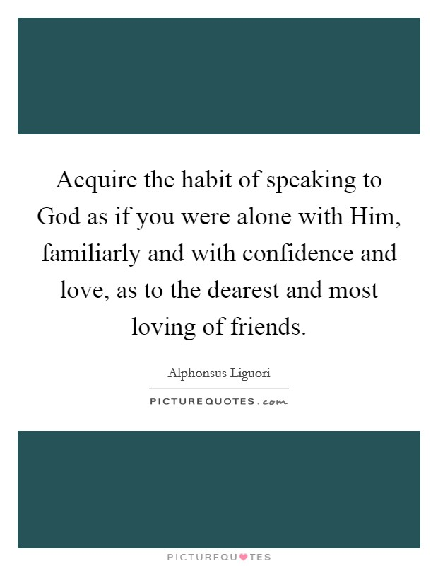 Acquire the habit of speaking to God as if you were alone with Him, familiarly and with confidence and love, as to the dearest and most loving of friends Picture Quote #1