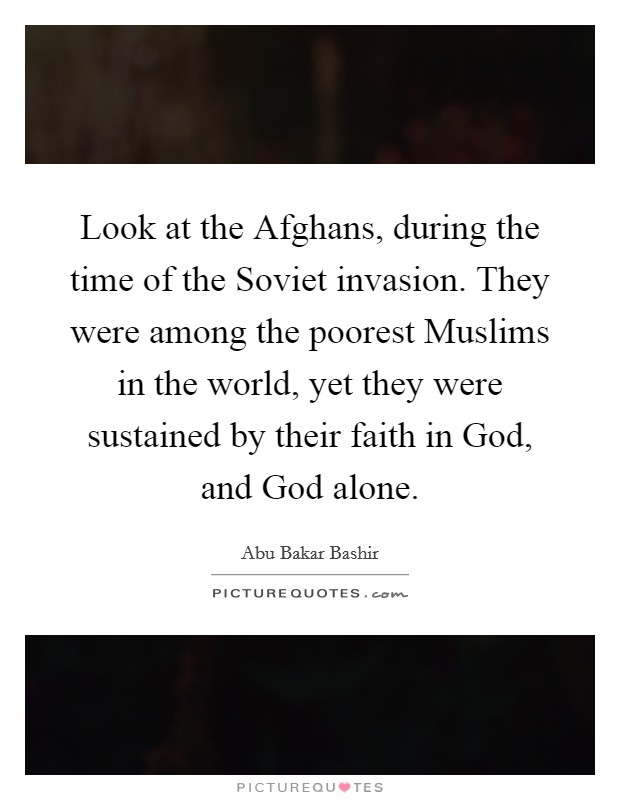 Look at the Afghans, during the time of the Soviet invasion. They were among the poorest Muslims in the world, yet they were sustained by their faith in God, and God alone Picture Quote #1