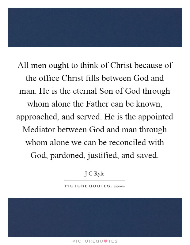 All men ought to think of Christ because of the office Christ fills between God and man. He is the eternal Son of God through whom alone the Father can be known, approached, and served. He is the appointed Mediator between God and man through whom alone we can be reconciled with God, pardoned, justified, and saved Picture Quote #1