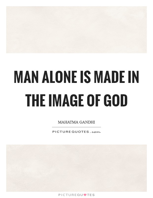 Man alone is made in the image of God Picture Quote #1