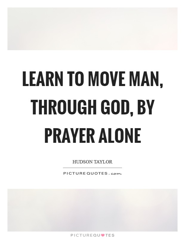 Learn to move man, through God, by prayer alone Picture Quote #1