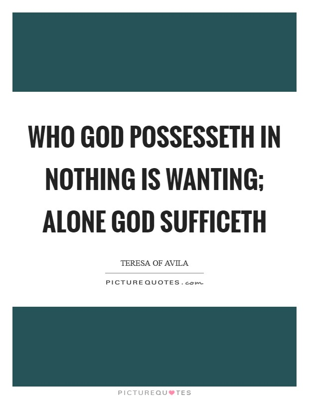 Who God possesseth In nothing is wanting; Alone God sufficeth Picture Quote #1