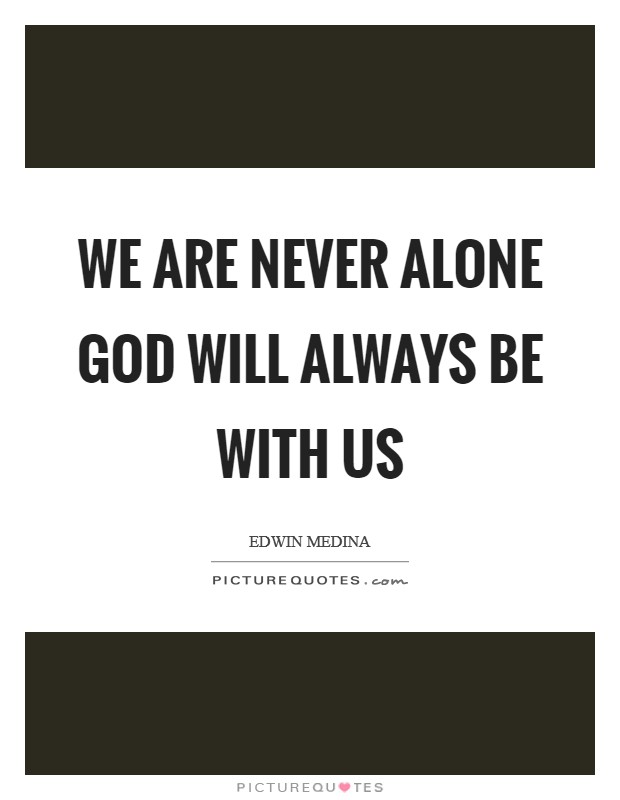 We are never alone God will always be with us Picture Quote #1