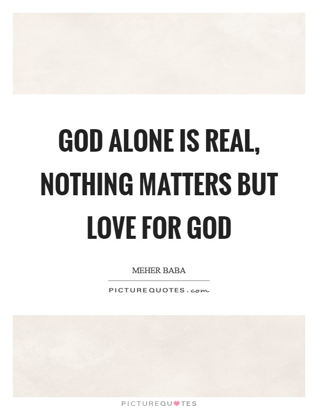 God alone is real, nothing matters but love for God Picture Quote #1