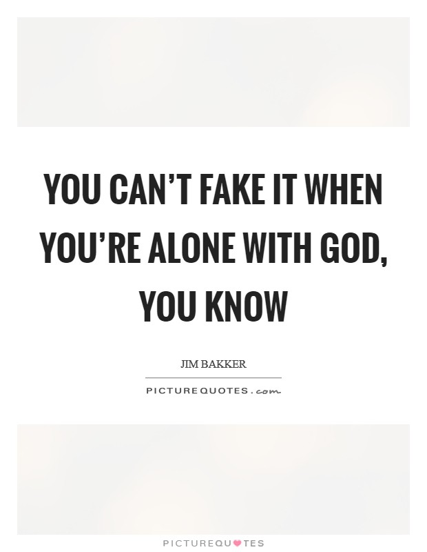 You can't fake it when you're alone with God, you know Picture Quote #1