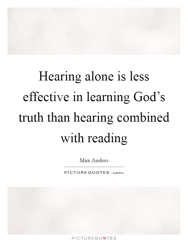 Hearing alone is less effective in learning God's truth than hearing combined with reading Picture Quote #1