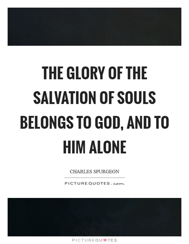 The glory of the salvation of souls belongs to God, and to Him alone Picture Quote #1