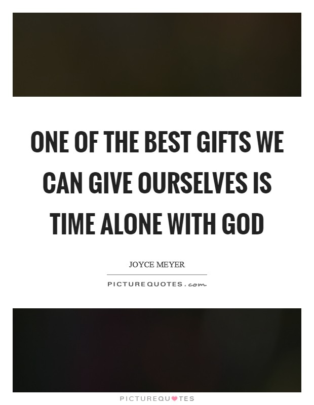 One of the best gifts we can give ourselves is time alone with God Picture Quote #1