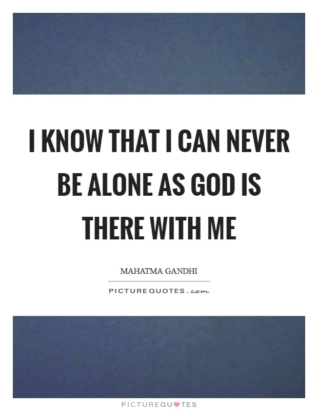 I know that I can never be alone as God is there with me Picture Quote #1