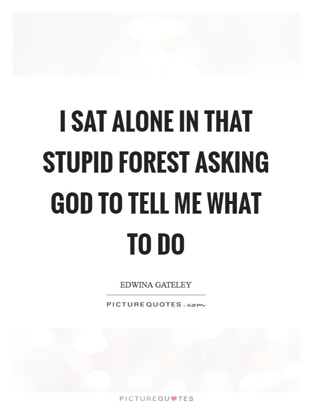 I sat alone in that stupid forest asking God to tell me what to do Picture Quote #1