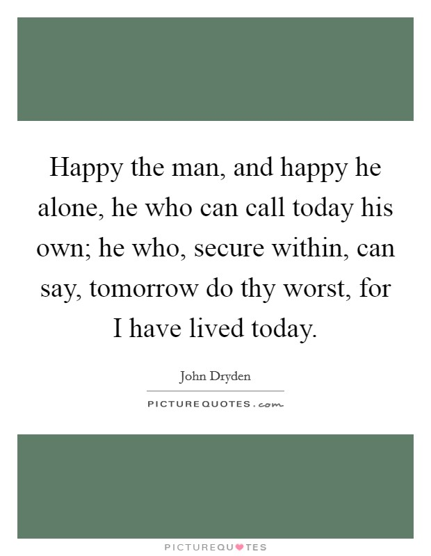 Happy the man, and happy he alone, he who can call today his own; he who, secure within, can say, tomorrow do thy worst, for I have lived today Picture Quote #1