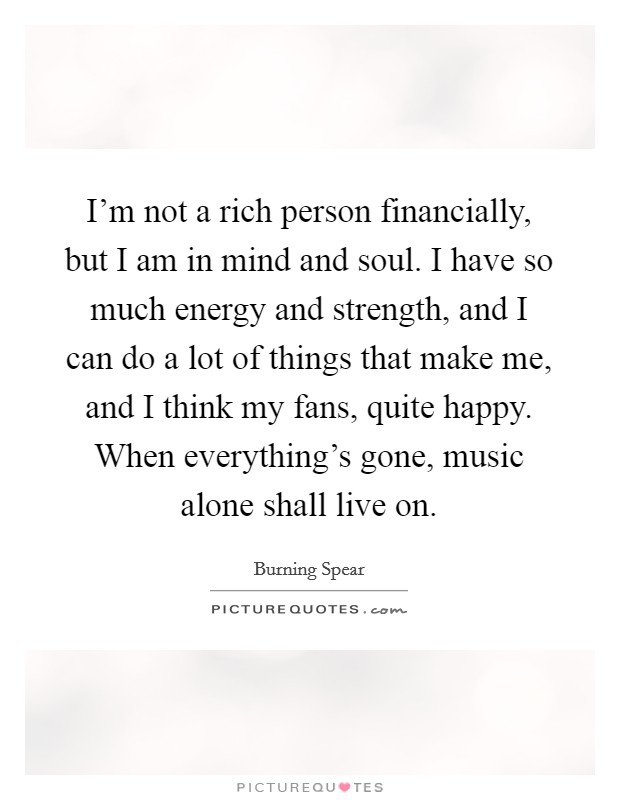 I'm not a rich person financially, but I am in mind and soul. I have so much energy and strength, and I can do a lot of things that make me, and I think my fans, quite happy. When everything's gone, music alone shall live on Picture Quote #1