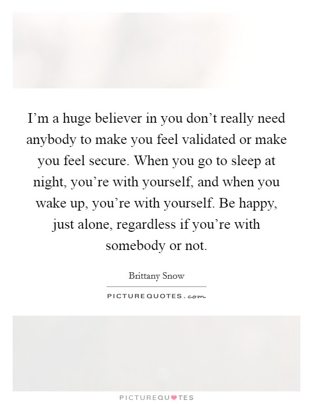 I'm a huge believer in you don't really need anybody to make you feel validated or make you feel secure. When you go to sleep at night, you're with yourself, and when you wake up, you're with yourself. Be happy, just alone, regardless if you're with somebody or not Picture Quote #1