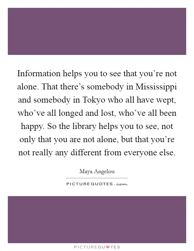 Information helps you to see that you're not alone. That there's somebody in Mississippi and somebody in Tokyo who all have wept, who've all longed and lost, who've all been happy. So the library helps you to see, not only that you are not alone, but that you're not really any different from everyone else Picture Quote #1