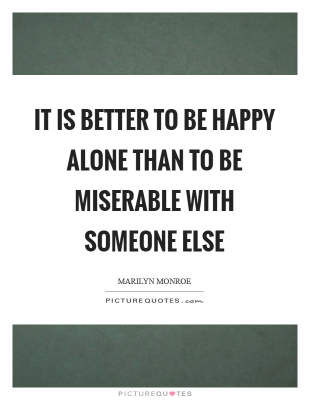 It is better to be happy alone than to be miserable with someone else Picture Quote #1