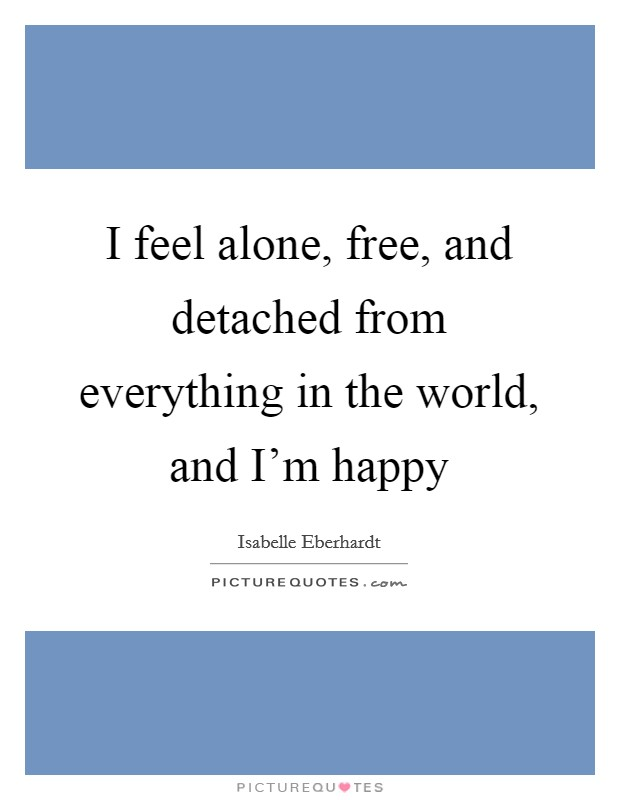 I feel alone, free, and detached from everything in the world, and I'm happy Picture Quote #1