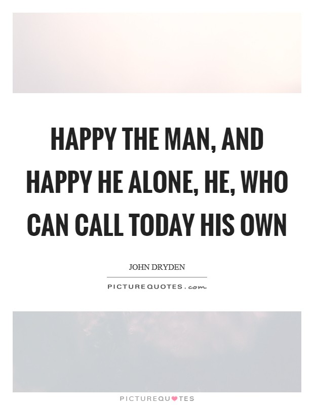 Happy the man, and happy he alone, he, who can call today his own Picture Quote #1