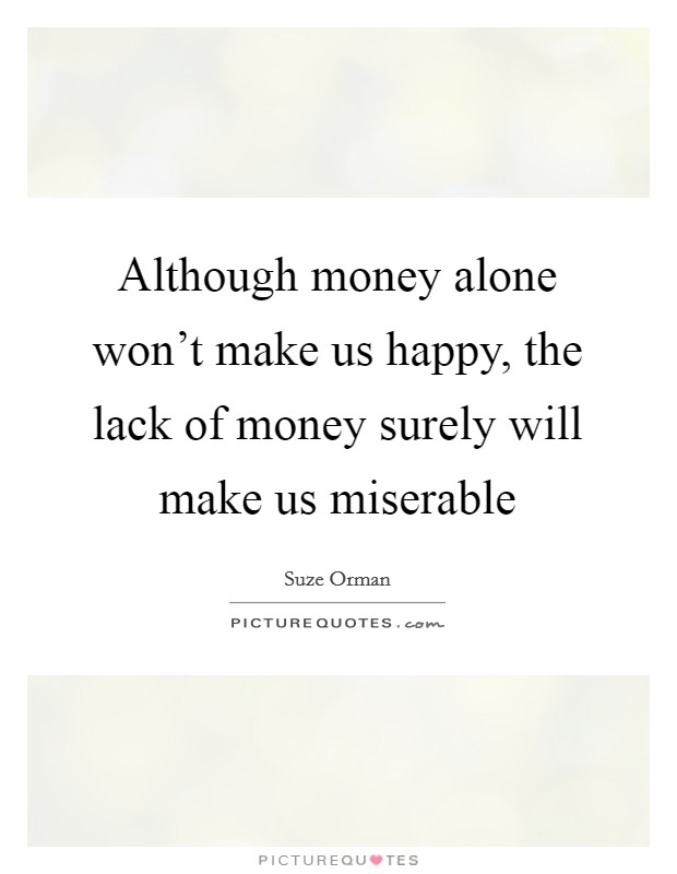 Although money alone won't make us happy, the lack of money surely will make us miserable Picture Quote #1