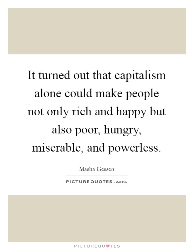 It turned out that capitalism alone could make people not only rich and happy but also poor, hungry, miserable, and powerless Picture Quote #1