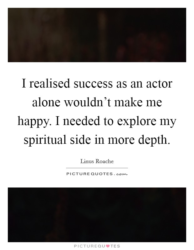 I realised success as an actor alone wouldn't make me happy. I needed to explore my spiritual side in more depth Picture Quote #1