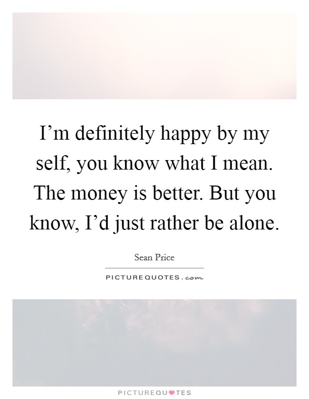 I'm definitely happy by my self, you know what I mean. The money is better. But you know, I'd just rather be alone Picture Quote #1