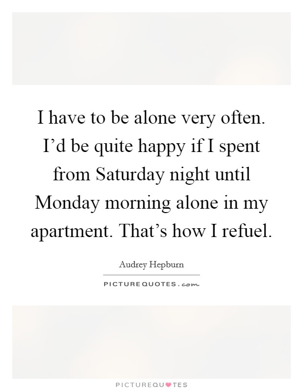 I have to be alone very often. I'd be quite happy if I spent from Saturday night until Monday morning alone in my apartment. That's how I refuel Picture Quote #1